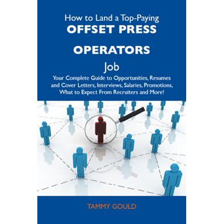 How to Land a Top-Paying Offset press operators Job: Your Complete Guide to Opportunities, Resumes and Cover Letters, Interviews, Salaries, Promotions, What to Expect From Recruiters and More - eBook (Offset Press)