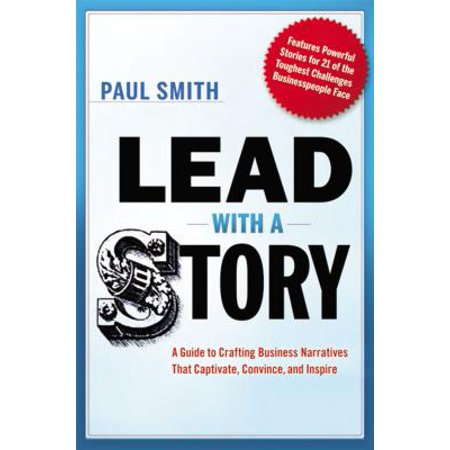 Lead with a Story : A Guide to Crafting Business Narratives That Captivate, Convince, and (Narrative Leadership Using The Power Of Stories)
