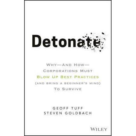 Detonate : Why - And How - Corporations Must Blow Up Best Practices (and Bring a Beginner's Mind) to