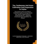 Tea, Cardamoms And Areca Cultivation And Preparation In Ceylon : Discussed In Letters From Messrs. Rutherford, Hughes, Armstrong, Scovell, Hay, Cameron, Grigg, And Borron, Containing Also Mr. C. Spearman Armstrong's Paper Read Before The Planters'