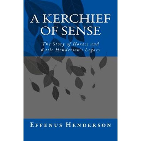 A Kerchief of Sense: The Story of Horace and Katie Hendersons Legacy by
