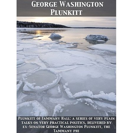 Plunkitt of Tammany Hall: a series of very plain talks on very practical politics, delivered by ex-Senator George Washington Plunkitt, the Tammany phi -