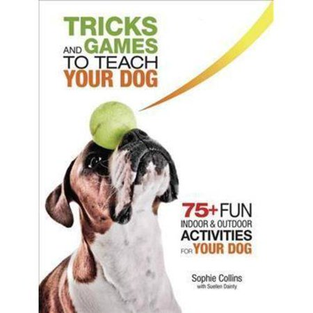 Tricks and Games to Teach Your Dog: 75+ Fun Indoor & Outdoor