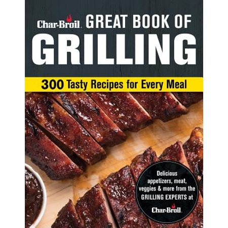 Char-Broil Great Book of Grilling : 300 Tasty Recipes for Every Meal