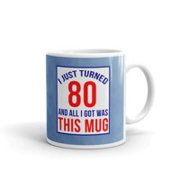 11 oz 80th Birthday Gifts I Just Turned 80 And All I Got Was this Mug Mom Dad Novelty Ceramic Coffee Mug