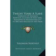 Twelve Years a Slave : Narrative of Solomon Northup, a Citizen of New York, Kidnapped in Washington City in 1841 and Rescued in 1853 from A C