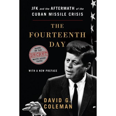The Fourteenth Day : JFK and the Aftermath of the Cuban Missile Crisis: Based on the Secret White House (A Summary Of The Cuban Missile Crisis)