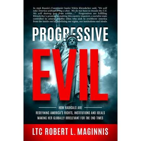 Progressive Evil : How Radicals Are Redefining America's Rights, Institutions, and Ideals, Making Her Globally Irrelevant for the End Times ()