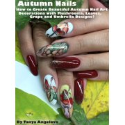 Autumn Nails: How to Create Beautiful Autumn Nail Art Decorations with Mushrooms, Leaves, Grapes and Umbrella Designs? - eBook