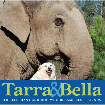 Tarra & Bella: The Elephant and Dog Who Became Best