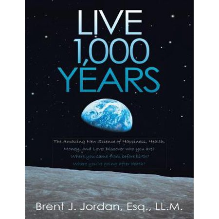 Live 1,000 Years: The Amazing New Science of Happiness, Health, Money, and Love: Discover who you are? Where you came from before birth? Where you're going after death? -