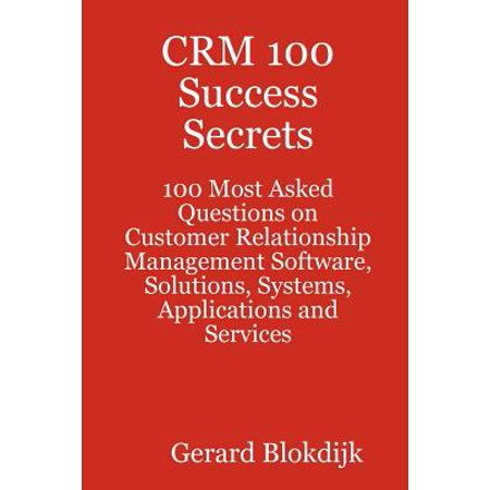 Crm 100 Success Secrets   100 Most Asked Questions On Customer Relationship Management Software  Solutions  Systems  Applications And Services