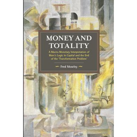 Money and Totality : A Macro-Monetary Interpretation of Marx's Logic in Capital and the End of the 'transformation (Problems Of Capital Formation In The Economy)