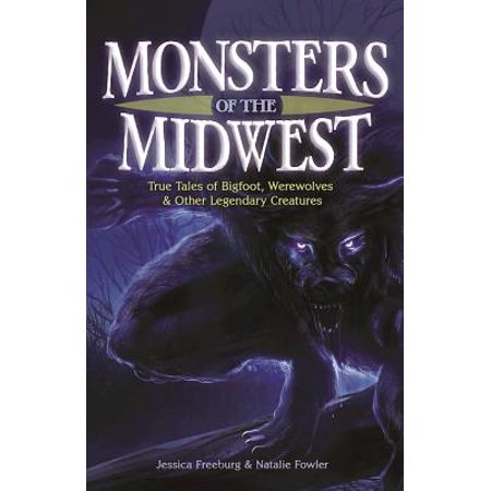 Monsters of the Midwest : True Tales of Bigfoot, Werewolves & Other Legendary