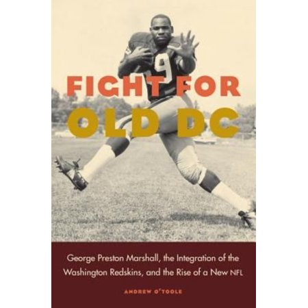 Fight For Old Dc  George Preston Marshall  The Integration Of The Washington Redskins  And The Rise Of A New Nfl