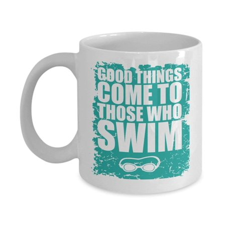 Good Things Come To Those Who Swim Coffee & Tea Gift Mug Cup For A Swimmer Girl, Swimmer Dude, River Swimmer, Pool Swimmer, Saltwater Swimmer, Home Swimmer, Beginner Swimmer &