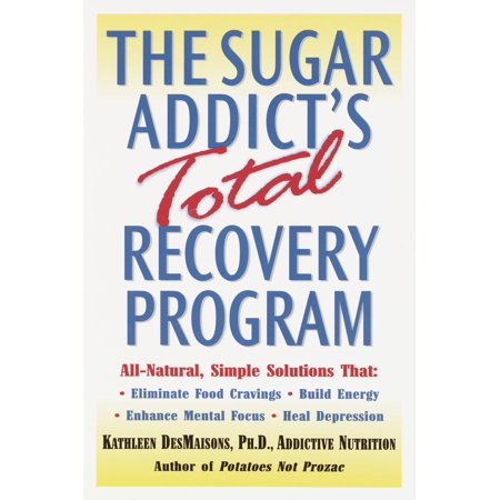The Sugar Addicts Total Recovery Program   All Natural  Simple Solutions That Eliminate Food Cravings  Build Energy  Enhance Mental Focus  Heal Depression