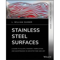 Stainless Steel Surfaces : A Guide to Alloys, Finishes, Fabrication and Maintenance in Architecture and Art