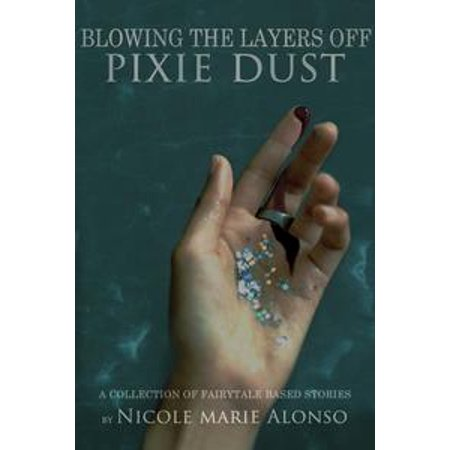 Blowing The Layers OFF Pixie Dust: A Collection of Fairytale-Based Stories & More - - Izzy Pixie Dust