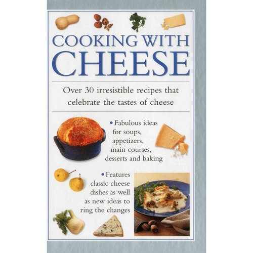 Cooking With Cheese: Over 30 Irresistible Recipes That Celebrate the Tastes of Cheese