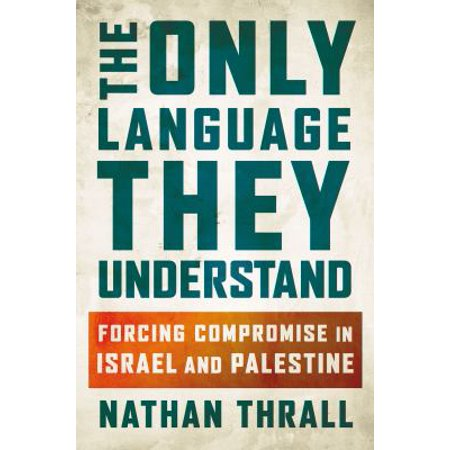 The Only Language They Understand  Forcing Compromise In Israel And Palestine