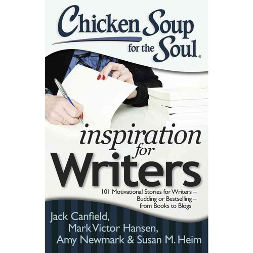 Chicken Soup for the Soul Inspiration for Writers: 101 Motivational Stories for Writers - Budding or Bestselling - from Books to Blogs