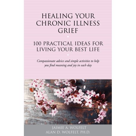 Healing Your Chronic Illness Grief : 100 Practical Ideas for Living Your Best