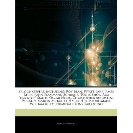 Articles on Saloonkeepers, Including: Roy Bean, Wyatt Earp, James Ritty, John Flammang Schrank, Toots Shor,... by