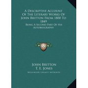 A Descriptive Account of the Literary Works of John Britton from 1800 to 1849 : Being a Second Part of His Autobiography