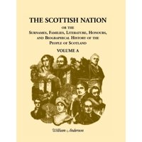 The Scottish Nation : Or the Surnames, Families, Literature, Honours, and Biographical History of the People of Scotland, Volume a