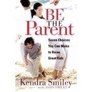 Be The Parent : Seven Choices You Can Make to Raise Great Kids