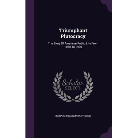 Triumphant Plutocracy : The Story of American Public Life from 1870 to 1920