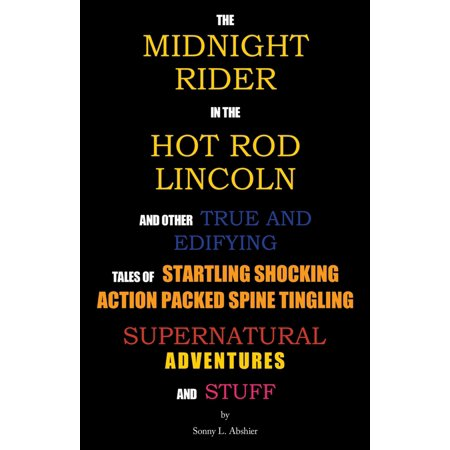 The Midnight Rider in the Hot Rod Lincoln and Other True and Edifying Tales of Startling Shocking Action Packed Spine Tingling Supernatural Adventures and Stuff - eBook ()