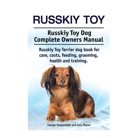 Russkiy Toy  Russkiy Toy Dog Complete Owners Manual  Russkiy Toy Terrier Dog Book For Care  Costs  Feeding  Grooming  Health And Training