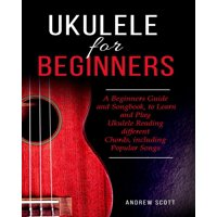 Ukulele for Beginners: A Beginners Guide and Songbook, to Learn and Play Ukulele Reading different Chords, including Popular Songs - eBook