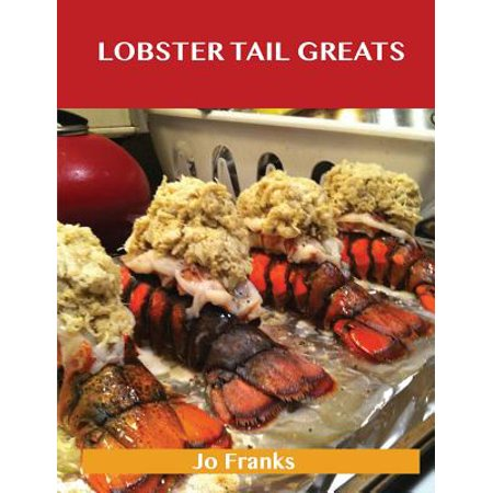 Lobster Tail Greats : Delicious Lobster Tail Recipes, the Top 60 Lobster Tail Recipes