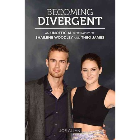 Becoming Divergent  An Unofficial Biography Of Shailene Woodley And Theo James