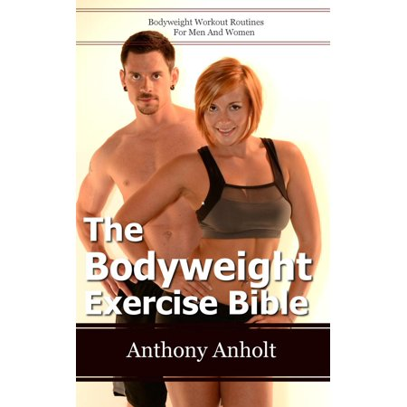 The Bodyweight Exercise Bible: Bodyweight Workout Routines For Men And Women -