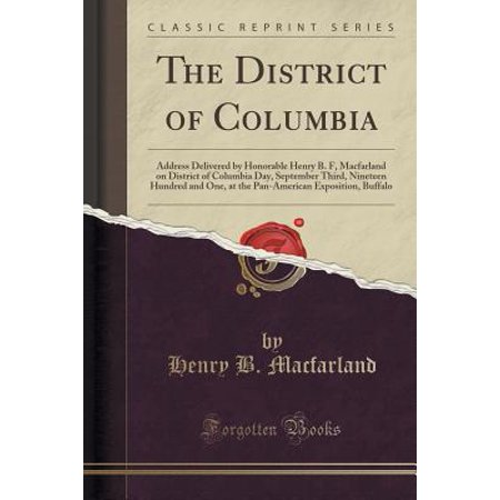The District of Columbia : Address Delivered by Honorable Henry B  F   Macfarland, President of the Board of Commissioners of the District of  Columbia,