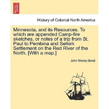Minnesota  And Its Resources  To Which Are Appended Camp Fire Sketches  Or Notes Of A Trip From St  Paul To Pembina And Selkirk Settlement On The Red