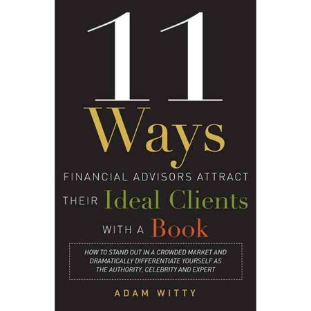 11 Ways Financial Advisors Attract Their Ideal Clients With A Book  How To Stand Out In A Crowded Market And Dramatically Differentiate Yourself As The Authority  Celebrity And Expert