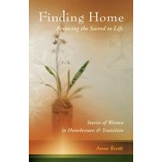 Finding Home : Restoring the Sacred to Life: Stories of Women in Homelessness and Transition