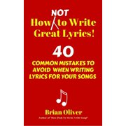 How [Not] To Write Great Lyrics! - 40 Common Mistakes to Avoid When Writing Lyrics For Your Songs - eBook
