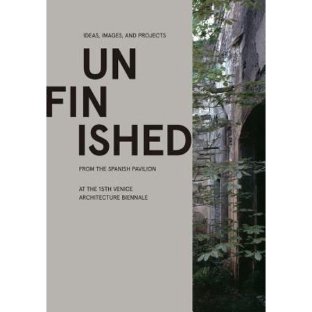 Unfinished : Ideas, Images, and Projects from the Spanish Pavilion at the 15th Venice Architecture Biennale ()