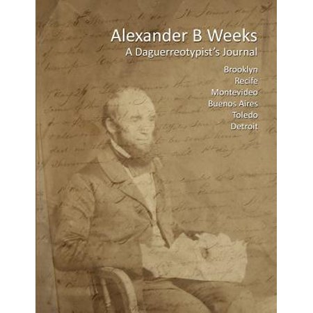 Alexander B Weeks: A Daguerreotypists Journal: Brooklyn, Recife, Montevideo, Buenos Aires, Toledo, Detroit by