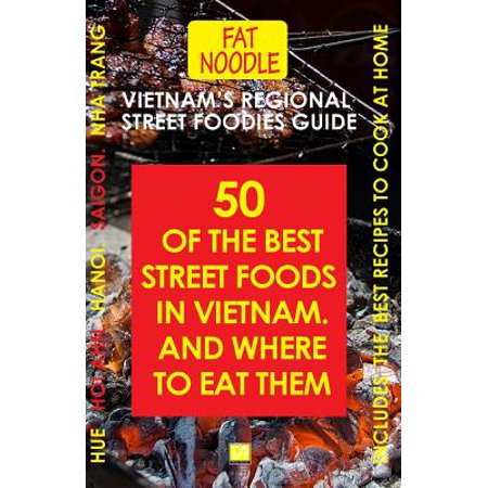 Vietnam's Regional Street Foodies Guide : Fifty of the Best Street Foods and Where to Eat Them -