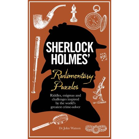 Sherlock Holmes' Rudimentary Puzzles : Riddles, Enigmas and Challenges Inspired by the World's Greatest Crime-Solver