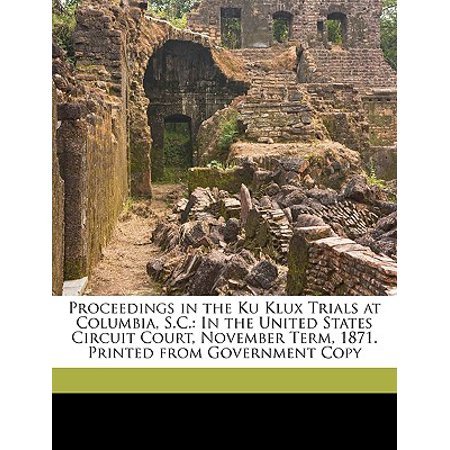 Proceedings in the Ku Klux Trials at Columbia, S.C. : In the United States Circuit Court, November Term, 1871. Printed from Government Copy