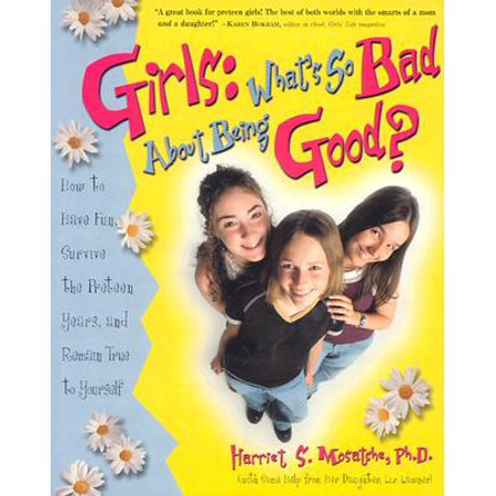 Girls: What's So Bad About Being Good? : How to Have Fun, Survive the Preteen Years, and Remain True to (Have U Ever Needed Someone So Bad)
