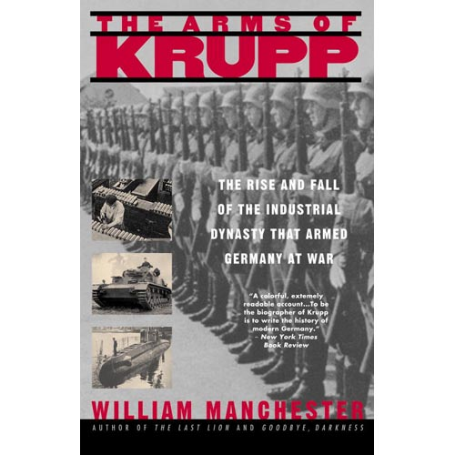The Arms of Krupp, 1587-1968: The Rise and Fall of the Industrial Dynasty That Armed Germany at War
